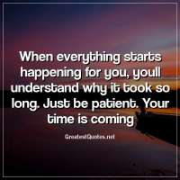 When everything starts happening for you, youll understand why it took so long. Just be patient. Your time is coming.