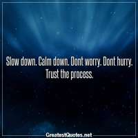 Slow down. Calm down. Dont worry. Dont hurry. Trust the process.