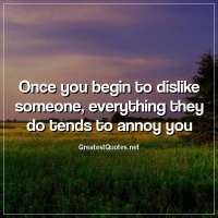 Once you begin to dislike someone, everything they do tends to annoy you.