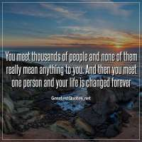 You meet thousands of people and none of them really mean anything to you. And then you meet one person and your life is changed forever