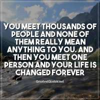 You meet thousands of people and none of them really mean anything to you. And then you meet one person and your life is changed forever.