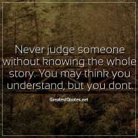 Never judge someone without knowing the whole story. You may think you understand, but you dont.