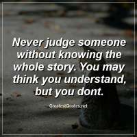 Never judge someone without knowing the whole story. You may think you understand, but you dont