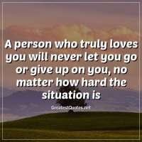A person who truly loves you will never let you go or give up on you, no matter how hard the situation is