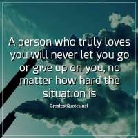 A person who truly loves you will never let you go or give up on you, no matter how hard the situation is.