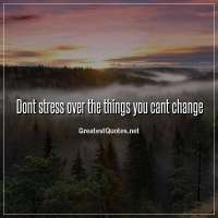 Dont stress over the things you cant change.