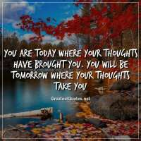 You are today where your thoughts have brought you. You will be tomorrow where your thoughts take you.