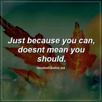 Just because you can, doesnt mean you should