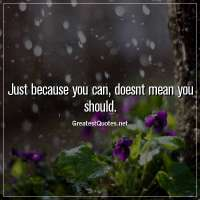 Just because you can, doesnt mean you should.
