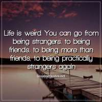 Life is weird. You can go from being strangers, to being friends, to being more than friends, to being practically strangers again.