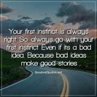 Your first instinct is always right. So, always go with your first instinct. Even if its a bad idea... Because bad ideas make good stories.