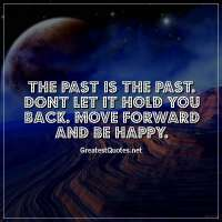 The past is the past. Dont let it hold you back. Move forward and be happy.