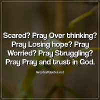 Scared? Pray Over thinking? Pray Losing hope? Pray Worried? Pray Struggling? Pray Pray and trust in God.