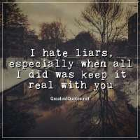I hate liars, especially when all I did was keep it real with you.