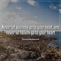 Never let success go to your head, and never let failure go to your heart.