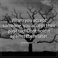 When you accept someone, you accept their past too. Dont hold it against them later