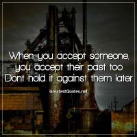 When you accept someone, you accept their past too. Dont hold it against them later.
