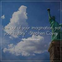 Live out of your imagination, not your history. -Stephen Covey
