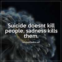 Suicide doesnt kill people, sadness kills them.