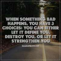 When something bad happens, you have 3 choices: You can either let it define you, destroy you, or let it strengthen you