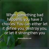 When something bad happens; you have 3 choices: You can either let it define you, destroy you, or let it strengthen you.