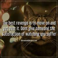 The best revenge is to move on and get over it. Dont give someone the satisfaction of watching you suffer.
