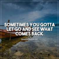 Sometimes you gotta let go and see what comes back.