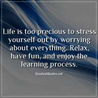 Life is too precious to stress yourself out by worrying about everything. Relax, have fun, and enjoy the learning process