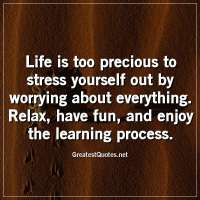 Life is too precious to stress yourself out by worrying about everything. Relax, have fun, and enjoy the learning process.
