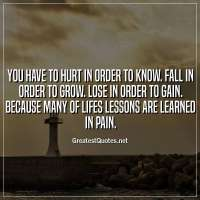 You have to hurt in order to know. Fall in order to grow. Lose in order to gain. Because many of lifes lessons are learned in pain.