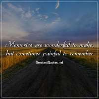 Memories are wonderful to make, but sometimes painful to remember