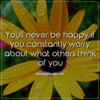 Youll never be happy if you constantly worry about what others think of you