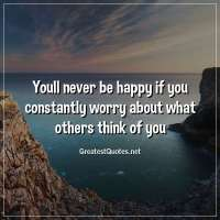 Youll never be happy if you constantly worry about what others think of you.