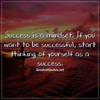 Success is a mindset. If you want to be successful, start thinking of yourself as a success