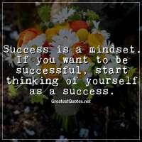 Success is a mindset. If you want to be successful, start thinking of yourself as a success.