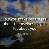How you make others feel about themselves, says a lot about you