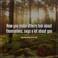 How you make others feel about themselves, says a lot about you.