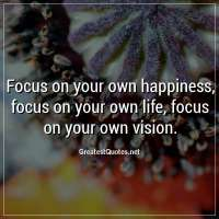 Focus on your own happiness, focus on your own life, focus on your own vision.