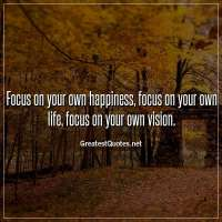 Focus on your own happiness, focus on your own life, focus on your own vision