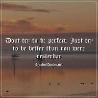 Dont try to be perfect. Just try to be better than you were yesterday