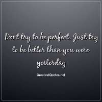 Dont try to be perfect. Just try to be better than you were yesterday.