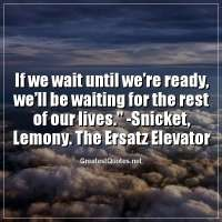 """""""If we wait until we're ready, we'll be waiting for the rest of our lives."""" - Snicket, Lemony. The Ersatz Elevator."""