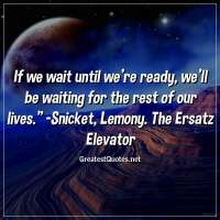 """If we wait until we're ready, we'll be waiting for the rest of our lives."" - Snicket, Lemony. The Ersatz Elevator."