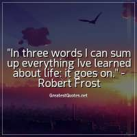 In three words I can sum up everything Ive learned about life: it goes on. - Robert Frost