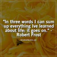 In three words I can sum up everything Ive learned about life: it goes on. -Robert Frost