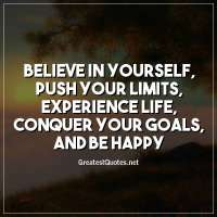Believe in yourself, push your limits, experience life, conquer your goals, and be happy