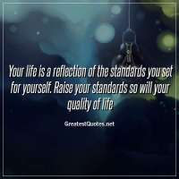 Your life is a reflection of the standards you set for yourself. Raise your standards so will your quality of life