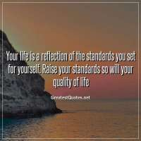 Your life is a reflection of the standards you set for yourself. Raise your standards so will your quality of life.