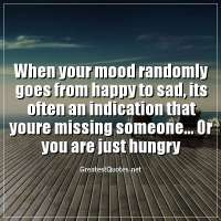 When your mood randomly goes from happy to sad, its often an indication that youre missing someone... Or you are just hungry