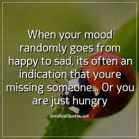 When your mood randomly goes from happy to sad, its often an indication that youre missing someone... Or you are just hungry.